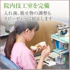 院内技工室を完備入れ歯、被せ物の調整もスピーディーに対応します