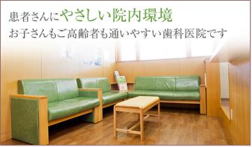 患者さんにやさしい院内環境お子さんもご高齢者も通いやすい歯科医院です